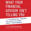 What Your Financial Advisor Isn't Telling You: The 10 Essential Truths You Need to Know About Your Money, Liz Davidson