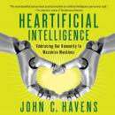 Heartificial Intelligence: Embracing Our Humanity to Maximize Machines, John C. Havens