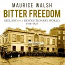 Bitter Freedom: Ireland in a Revolutionary World, Maurice Walsh