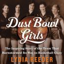 Dust Bowl Girls: The Inspiring Story of the Team That Barnstormed Its Way to Basketball Glory, Lydia Reeder