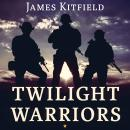 Twilight Warriors: The Soldiers, Spies, and Special Agents Who Are Revolutionizing the American Way of War, James Kitfield