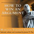 How to Win an Argument: An Ancient Guide to the Art of Persuasion, Marcus Tullius Cicero