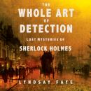 Whole Art of Detection: Lost Mysteries of Sherlock Holmes, Lyndsay Faye