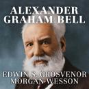 Alexander Graham Bell: The Life and Times of the Man Who Invented the Telephone, Morgan Wesson, Edwin S. Grosvenor
