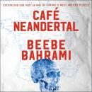 Cafe Neandertal: Excavating Our Past in One of Europe's Most Ancient Places, Beebe Bahrami
