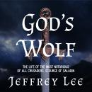 God's Wolf: The Life of the Most Notorious of all Crusaders, Scourge of Saladin, Jeffrey Lee