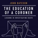 Education of a Coroner: Lessons in Investigating Death, John Bateson