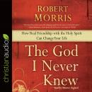 God I Never Knew: How Real Friendship with the Holy Spirit Can Change Your Life, Robert Morris