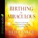 Birthing the Miraculous: The Power of Personal Encounters with God to Change Your Life and the World Audiobook
