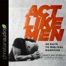 Act Like Men: 40 Days to Biblical Manhood Audiobook
