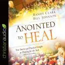 Anointed to Heal: True Stories and Practical Insight for Praying for the Sick Audiobook