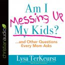 Am I Messing Up My Kids?: ...and Other Questions Every Mom Asks, Lysa M. Terkeurst