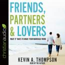 Friends, Partners, and Lovers: What It Takes to Make Your Marriage Work, Kevin A. Thompson