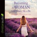 Becoming the Woman God Wants Me to Be: A 90-Day Guide to Living the Proverbs 31 Life, Donna Partow