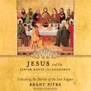 Jesus and the Jewish Roots of the Eucharist: Unlocking the Secrets of the Last Supper, Brant Pitre