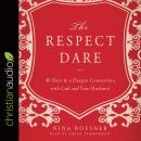 Respect Dare: 40 Days to a Deeper Connection with God and Your Husband, Nina Roesner