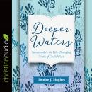 Deeper Waters: Immersed in the Life-Changing Truth of God's Word, Hughes J. Denise