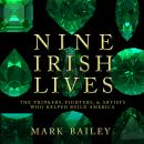Nine Irish Lives: The Thinkers, Fighters, and Artists Who Helped Build America Audiobook