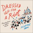 Dressed Up for a Riot: Misadventures in Putin's Moscow, Michael Idov