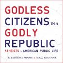 Godless Citizens in a Godly Republic: Atheists in American Public Life Audiobook
