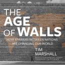 The Age of Walls: How Barriers Between Nations Are Changing Our World Audiobook