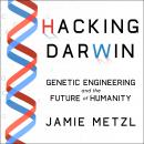 Hacking Darwin: Genetic Engineering and the Future of Humanity, Jamie Metzl