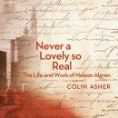 Never a Lovely So Real: The Life and Work of Nelson Algren, Colin Asher