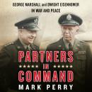 Partners in Command: George Marshall and Dwight Eisenhower in War and Peace, Mark Perry