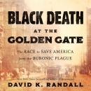 Black Death at the Golden Gate: The Race to Save America from the Bubonic Plague, David K. Randall