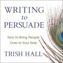 Writing to Persuade: How to Bring People Over to Your Side Audiobook
