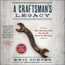 A Craftsman's Legacy: Why Working with Our Hands Gives Us Meaning Audiobook