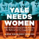 Yale Needs Women: How the First Group of Girls Rewrote the Rules of an Ivy League Giant, Anne Gardiner Perkins