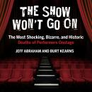 Show Won't Go On: The Most Shocking, Bizarre, and Historic Deaths of Performers Onstage, Burt Kearns, Jeff Abraham