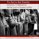 To Serve the Enemy: Informers, Collaborators, and the Laws of Armed Conflict Audiobook