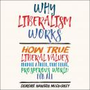 Why Liberalism Works: How True Liberal Values Produce a Freer, More Equal, Prosperous World for All Audiobook