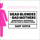 Dead Blondes and Bad Mothers: Monstrosity, Patriarchy, and the Fear of Female Power, Sady Doyle