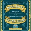 Who Says You're Dead?: Medical & Ethical Dilemmas for the Curious & Concerned Audiobook