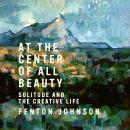 At the Center of All Beauty: Solitude and the Creative Life, Fenton Johnson