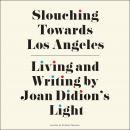 Slouching Towards Los Angeles: Living and Writing by Joan Didion's Light Audiobook