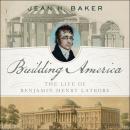 Building America: The Life of Benjamin Henry Latrobe Audiobook