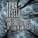 Fear Itself: The Causes and Consequences of Fear in America Audiobook