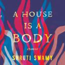 House Is a Body: Stories, Shruti Swamy