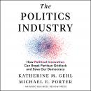 The Politics Industry: How Political Innovation Can Break Partisan Gridlock and Save Our Democracy Audiobook
