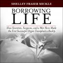 Borrowing Life: How Scientists, Surgeons, and a War Hero Made the First Successful Organ Transplant  Audiobook