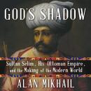 God's Shadow: Sultan Selim, His Ottoman Empire, and the Making of the Modern World, Alan Mikhail