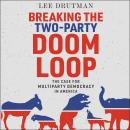 Breaking the Two-Party Doom Loop: The Case for Multiparty Democracy in America Audiobook