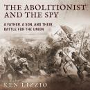 Abolitionist and the Spy: A Father, a Son, and Their Battle for the Union, Ken Lizzio