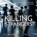 Killing Strangers: How Political Violence Became Modern Audiobook