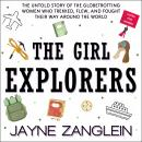 The Girl Explorers: The Untold Story of the Globetrotting Women Who Trekked, Flew, and Fought Their  Audiobook