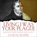 Living I Was Your Plague: Martin Luther's World and Legacy Audiobook